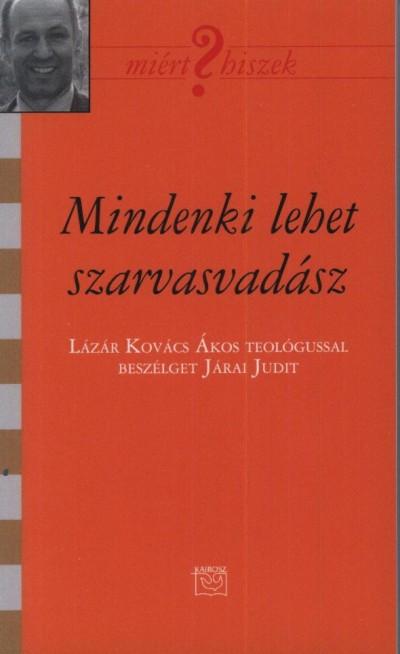 JÁRAI JUDIT - MINDENKI LEHET SZARVASVADÁSZ - BESZÉLGETÉS LÁZÁR KOVÁCS ÁKOSSAL