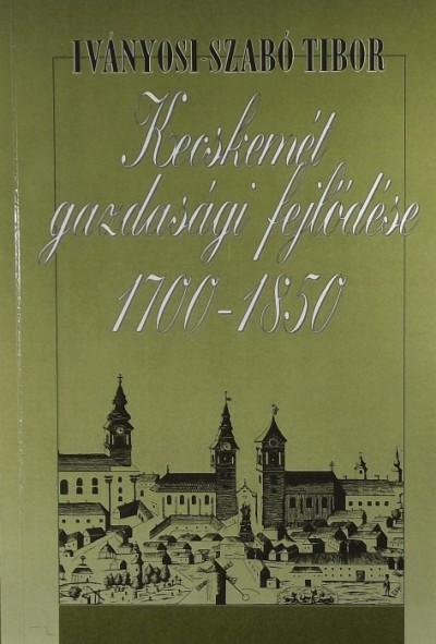 Iványosi-Szabó Tibor - Kecskemét gazdasági fejlődése 1700-1850