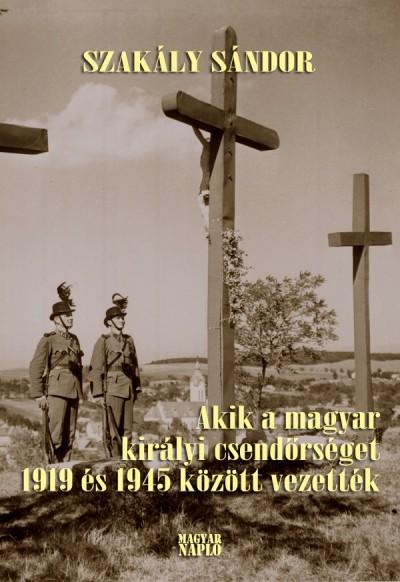 Dr. Szakály Sándor - Akik a magyar királyi csendőrséget 1919 és 1945 között vezették
