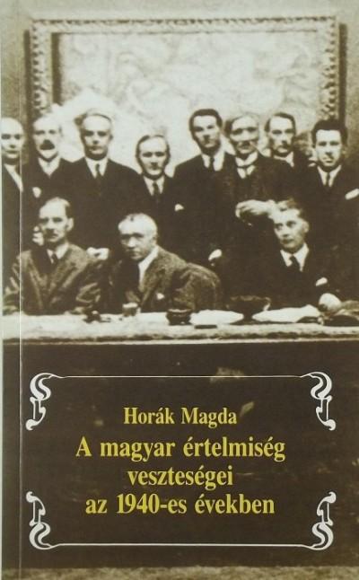 Horák Magda - A magyar értelmiség veszteségei az 1940-es években