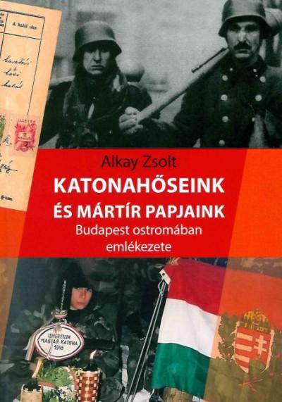 Alkay Zsolt - Katonahőseink és mártír papjaink Budapest ostromában emlékezete