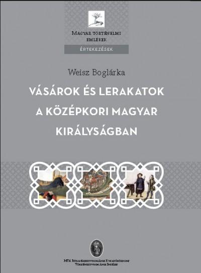 Weisz Boglárka - Vásárok és lerakatok a középkori magyar királyságban