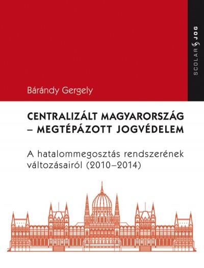 Bárándy Gergely - Centralizált Magyarország - Megtépázott jogvédelem