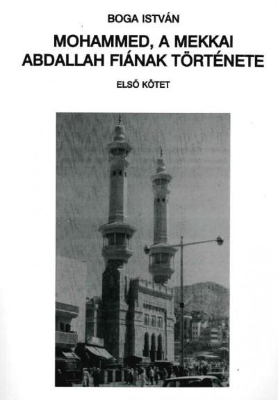 Boga István - Mohamed, a mekkai Abdallah fiának története 1.