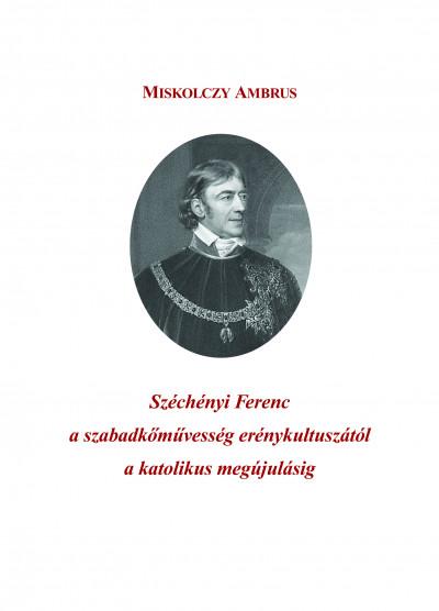 Miskolczy Ambrus - Széchényi Ferenc a szabadkőművesség erénykultuszától a katolikus megújulásig