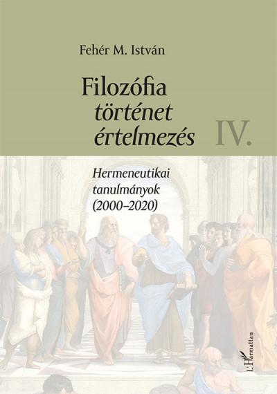 Fehér M. István - Filozófia, történet, értelmezés IV. kötet