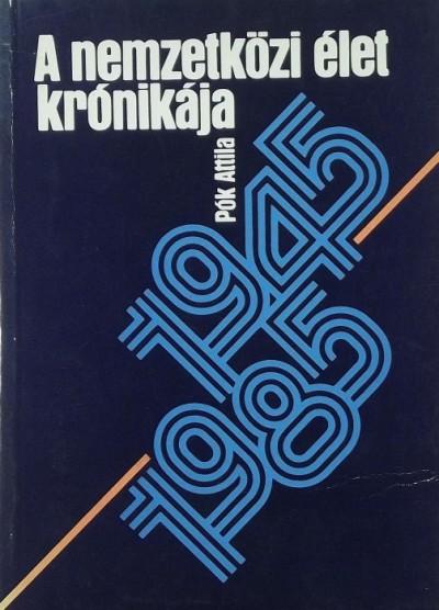 Pók Attila - A nemzetközi élet krónikája 1945-1985