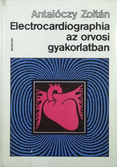 Antalóczy Zoltán - Electrocardiographia az orvosi gyakorlatban
