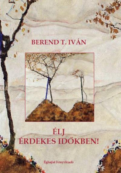 Berend T. Iván - Élj érdekes időkben
