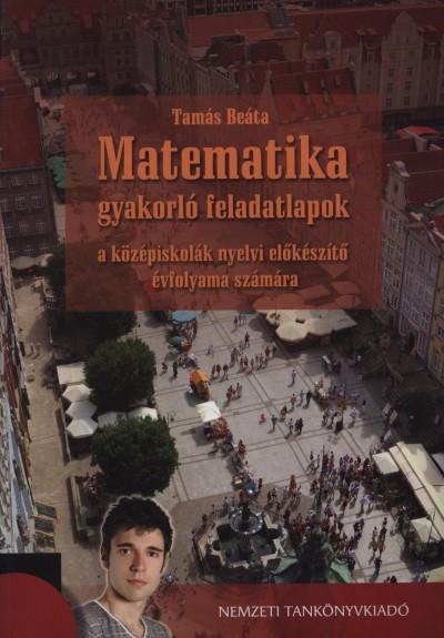 Tamás Beáta - Matematika gyakorló feladatlapok a középiskolák nyelvi előkészítő évfolyama számára
