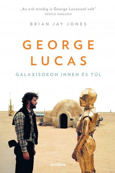 Brian Jay Jones - George Lucas - Galaxisokon innen és túl