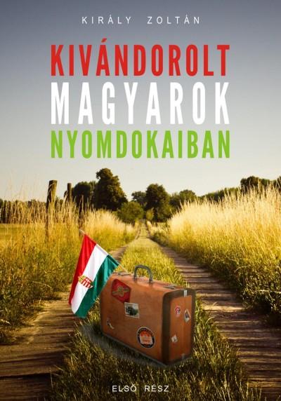 Király Zoltán - Kivándorolt magyarok nyomdokaiban
