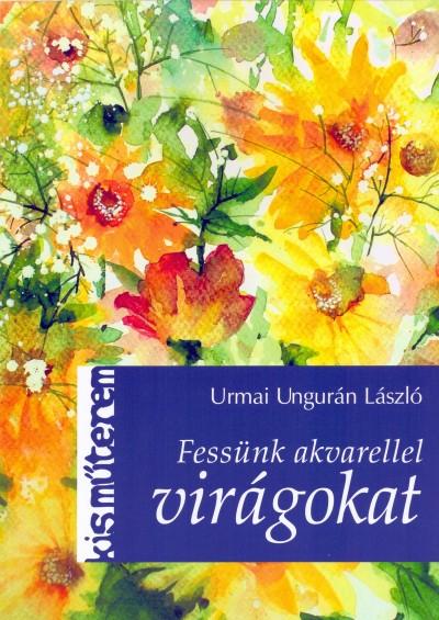 Urmai Ungurán László - Fessünk akvarellel virágokat