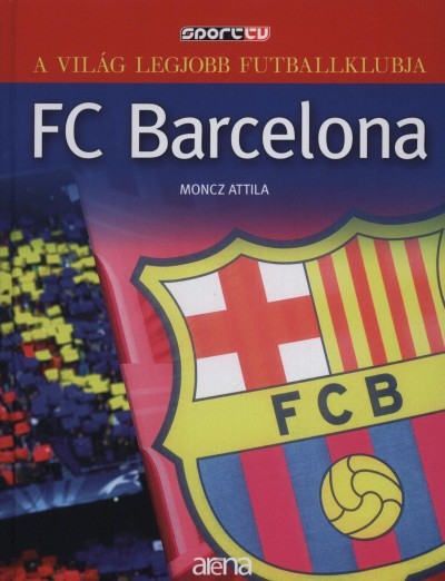 Moncz Attila - A világ legjobb futballklubja: FC Barcelona
