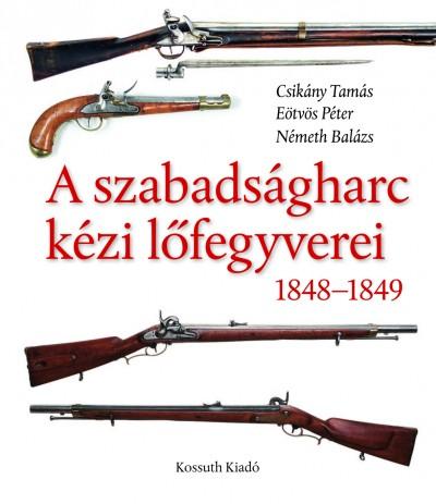 Csikány Tamás - Eötvös Péter - Németh Balázs - Eperjessy László  (Szerk.) - A szabadságharc kézi lőfegyverei