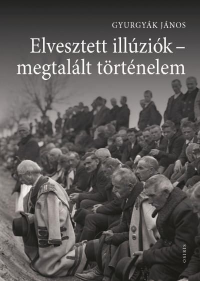 Gyurgyák János - Elvesztett illúziók - megtalált történelem