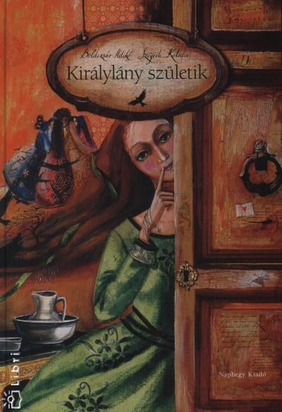 Boldizsár Ildikó - Szegedi Katalin - Királylány születik