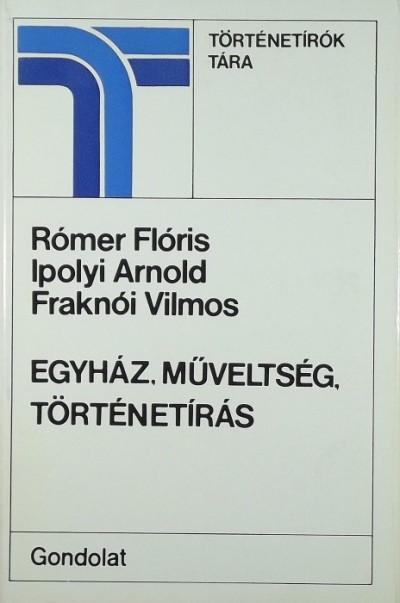 Fraknói Vilmos - Ipolyi Arnold - Rómer Flóris - Egyház, műveltség, történetírás