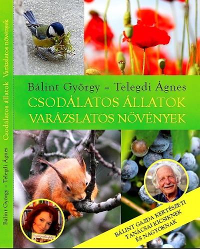 Dr. Bálint György - Telegdi Ágnes - Csodálatos állatok - varázslatos növények