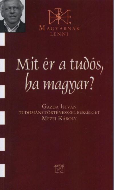 Mezei Károly - Mit ér a tudós, ha magyar?