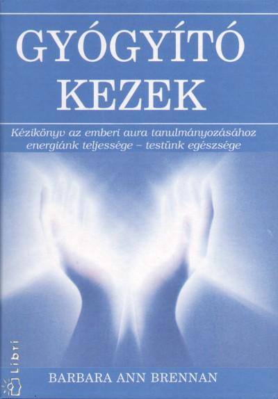 Barbara Ann Brennan - Szabó Edit  (Szerk.) - Gyógyító kezek