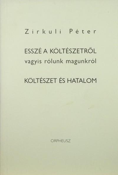 Zirkuli Péter - Esszé a költészetről vagyis rólunk magunkról - Költészet és hatalom