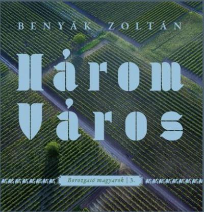 Benyák Zoltán - Három Város