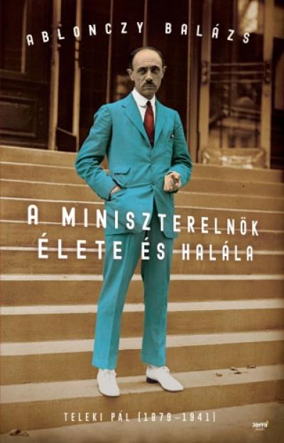 Ablonczy Balázs - A miniszterelnök élete és halála - Teleki Pál (1879-1941)
