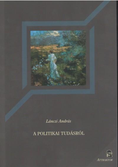 Lánczi András - A politikai tudásról