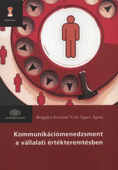 Borgulya Istvánné Vető Ágnes Ágota - Kommunikációmenedzsment a vállalati értékteremtésben