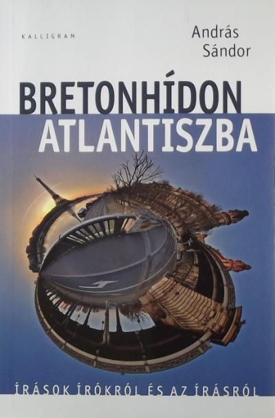 BRETONHÍDON ATLANTISZBA - ÍRÁSOK ÍRÓKRÓL ÉS AZ ÍRÁSRÓL
