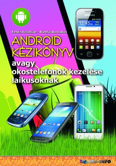 Bártfai Barnabás - Fehér Krisztián - Android kézikönyv - avagy okostelefonok kezelése laikusoknak