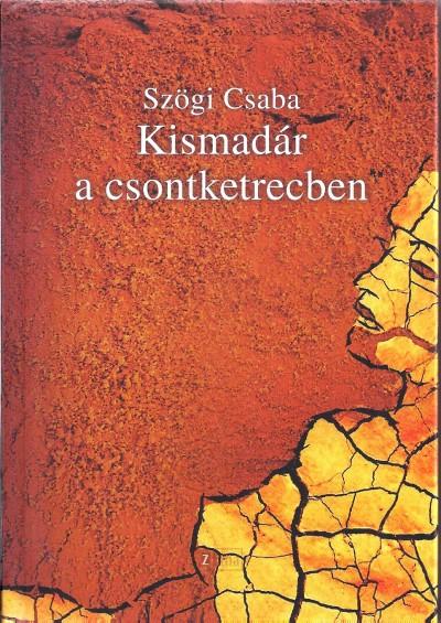 Szögi Csaba - Kismadár a csontketrecben