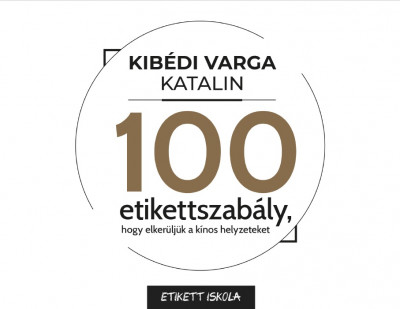 Kibédi Varga Katalin - 100 Etikettszabály, hogy elkerüljük a kínos helyzeteket