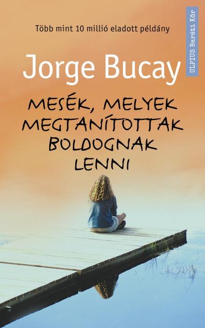 Jorge Bucay - Mesék, melyek megtanítottak boldognak lenni