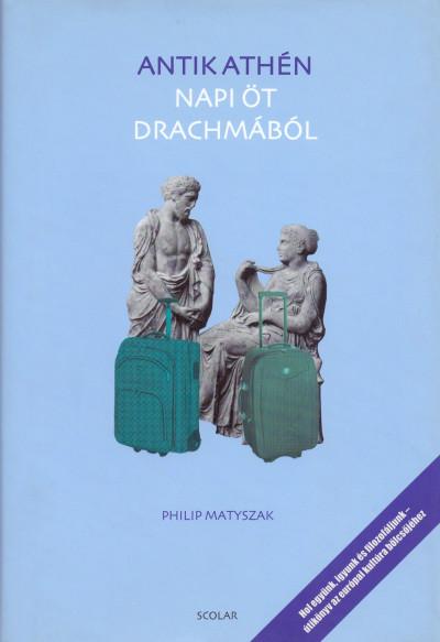 Philip Matyszak - Antik Athén - Napi öt drachmából