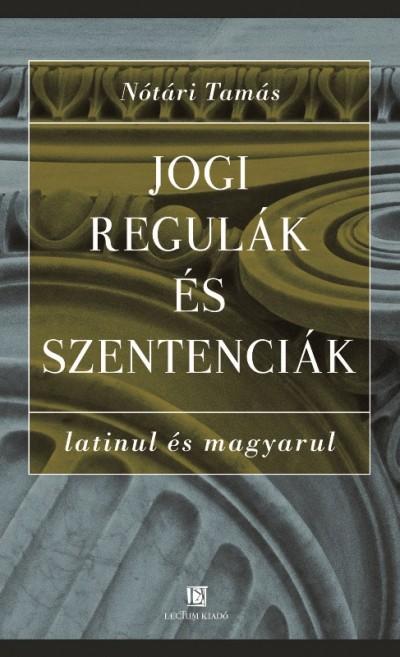 Nótári Tamás - Jogi regulák és szentenciák latinul és magyarul