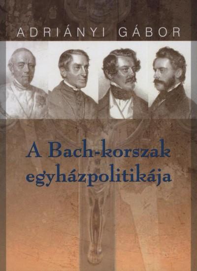 Adriányi Gábor - A Bach-korszak egyházpolitikája