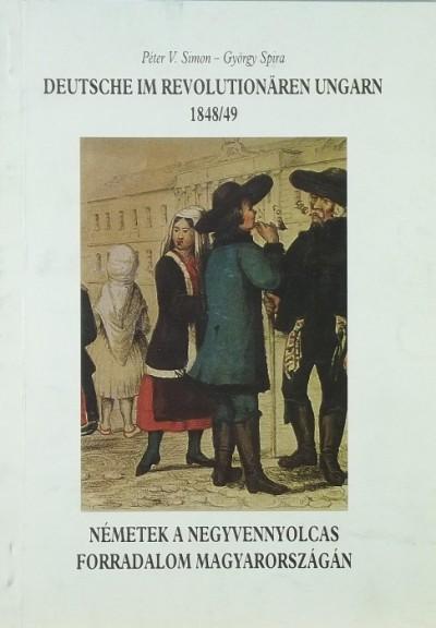 Simon V. Péter - Spira György - Deutsche im revolutionären Ungarn 1848/49 - Magyarok a negyvennyolcas forradalom Magyarországán