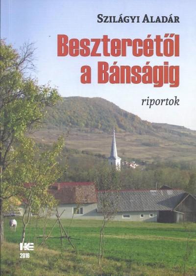 Szilágyi Aladár - Szűcs László  (Szerk.) - Besztercétől a Bánságig