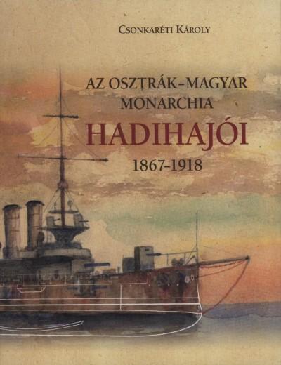 Dr. Csonkaréti Károly - Az Osztrák-Magyar Monarchia hadihajói 1867-1918