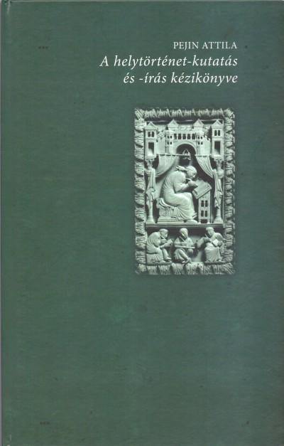 Pejin Attila - A helytörténet-kutatás és -írás kézikönyve