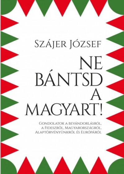 Szájer József - Ne bántsd a magyart! - Gondolatok a bevándorlásról, a Fideszről, Magyarországról, Alaptörvényünkről és Európáról