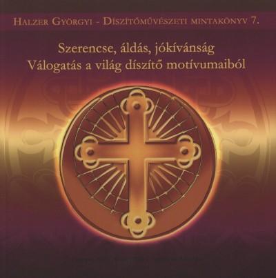 Halzer Györgyi - Szerencse, áldás, jókívánság - Válogatás a világ díszítő motívumaiból