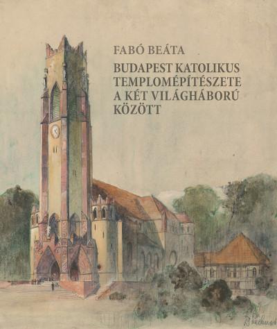 Fabó Beáta - Budapest katolikus templomépítészete a két világháború között