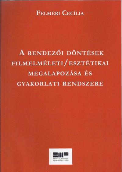 Felméri Cecília - A rendezői döntések filmelméleti / esztétikai megalapozása és gyakorlati rendszere