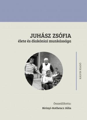 Birinyi-Kothencz J�lia (�SSZE�LL.) - Juh�sz Zs�fia �lete �s diak�niai munk�ss�ga