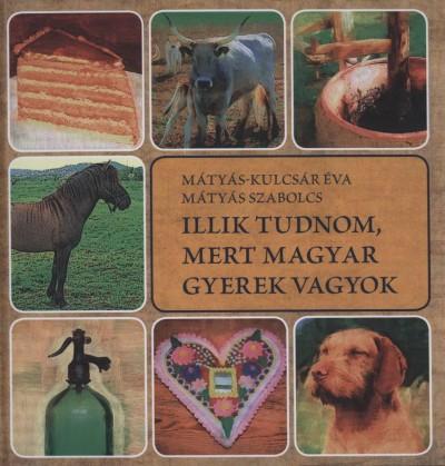 Mátyás Szabolcs - Mátyás-Kulcsár Éva - Illik tudnom, mert magyar gyerek vagyok