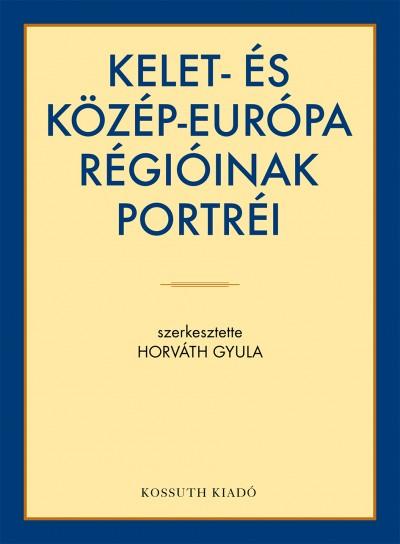 Horváth Gyula  (Szerk.) - Kelet- és Közép-Európa régióinak portréi