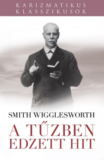 Smith Wigglesworth - A tűzben edzett hit